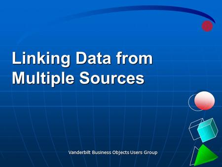 Vanderbilt Business Objects Users Group 1 Linking Data from Multiple Sources.