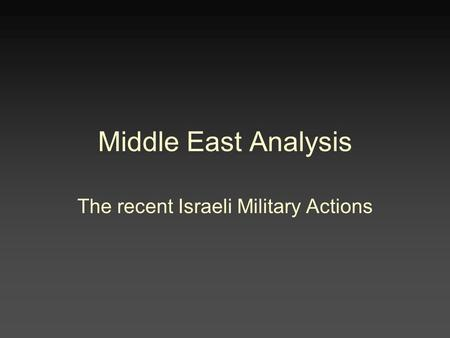Middle East Analysis The recent Israeli Military Actions.