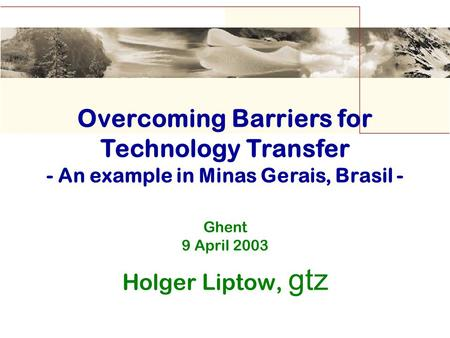 Ghent 9 April 2003 Holger Liptow, gtz Overcoming Barriers for Technology Transfer - An example in Minas Gerais, Brasil -