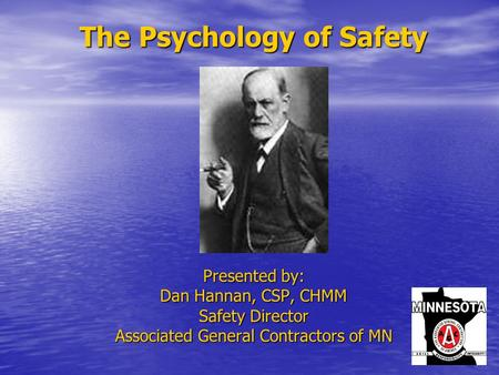 The Psychology of Safety The Psychology of Safety Presented by: Dan Hannan, CSP, CHMM Safety Director Associated General Contractors of MN.