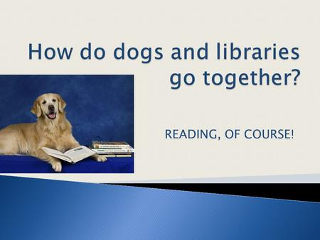 READING, OF COURSE!.  Advantages of Reading Dog Programs  Therapy Dog Associations  Dogs and Reading across Texas ◦ Public Libraries ◦ School Libraries.