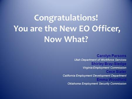 Congratulations! You are the New EO Officer, Now What? Carolyn Parsons Utah Department of Workforce Services Shirley Bray-Sledge Virginia Employment Commission.