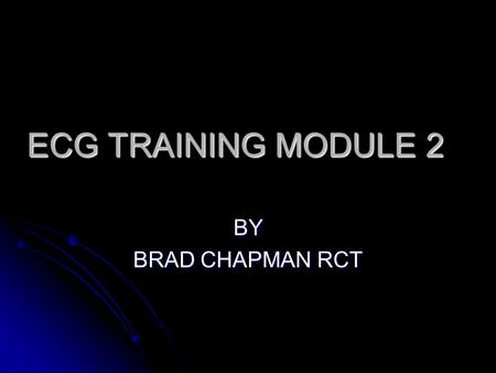 ECG TRAINING MODULE 2 BY BRAD CHAPMAN RCT.