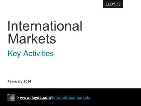 February 2014 International Markets Key Activities > www.lloyds.com/internationalmarkets.