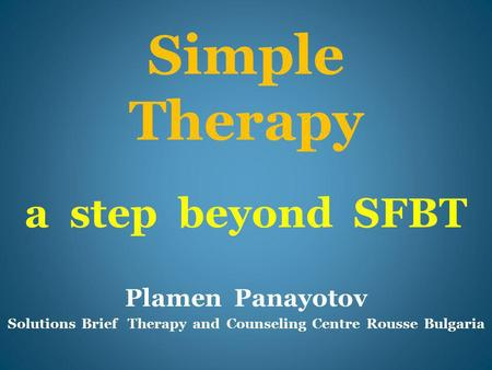 Simple Therapy a step beyond SFBT Plamen Panayotov Solutions Brief Therapy and Counseling Centre Rousse Bulgaria.
