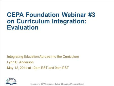 Sponsored by CEPA Foundation – Cultural & Educational Programs Abroad CEPA Foundation Webinar #3 on Curriculum Integration: Evaluation Integrating Education.
