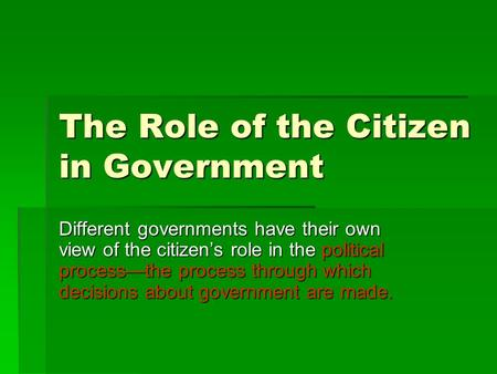 The Role of the Citizen in Government Different governments have their own view of the citizen's role in the political process—the process through which.