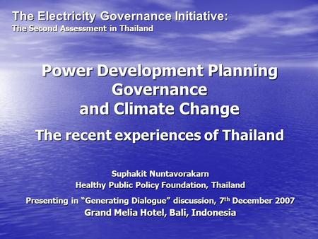 Power Development Planning Governance and Climate Change The recent experiences of Thailand Suphakit Nuntavorakarn Healthy Public Policy Foundation, Thailand.