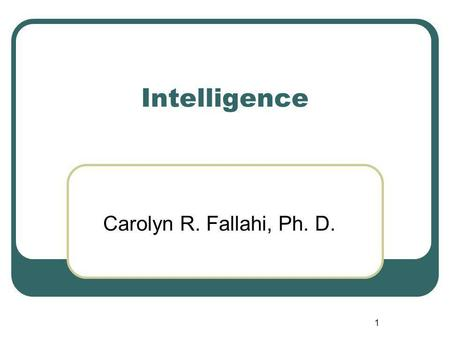 Intelligence Carolyn R. Fallahi, Ph. D. 1. Intelligence Why do we want to measure intelligence? What are some of the reasons we measure intelligence?