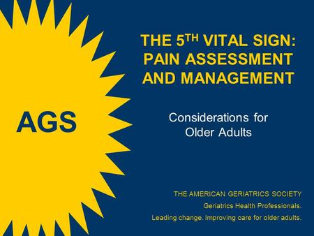 THE 5 TH VITAL SIGN: PAIN ASSESSMENT AND MANAGEMENT Considerations for Older Adults THE AMERICAN GERIATRICS SOCIETY Geriatrics Health Professionals. Leading.