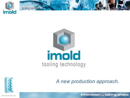 Www.imoldtooling.com A new production approach.. www.imoldtooling.com Innovation … taking shape An intelligent integration of innovative technology, systems.
