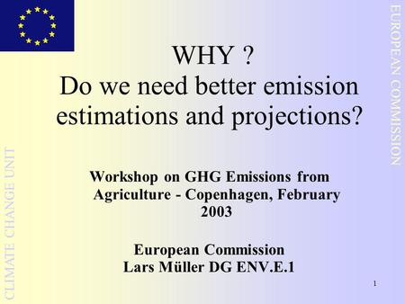 1 EUROPEAN COMMISSION CLIMATE CHANGE UNIT WHY ? Do we need better emission estimations and projections? Workshop on GHG Emissions from Agriculture - Copenhagen,
