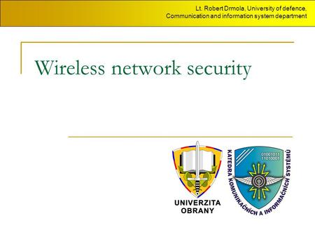 Wireless network security Lt. Robert Drmola, University of defence, Communication and information system department.