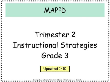 Copyright ©, Long Beach Unified School District. All rights reserved. - Grade 3 MAP 2 D Trimester 2 Instructional Strategies Grade 3 Updated 1/10.