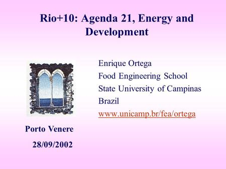 Rio+10: Agenda 21, Energy and Development Enrique Ortega Food Engineering School State University of Campinas Brazil www.unicamp.br/fea/ortega Porto Venere.
