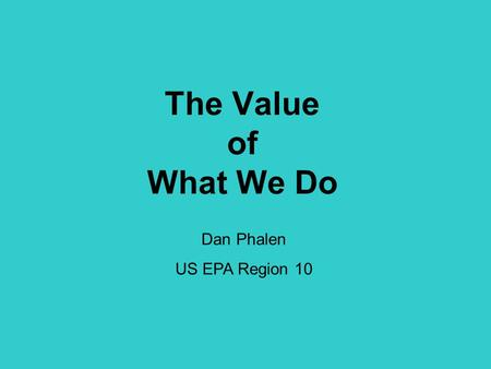 The Value of What We Do Dan Phalen US EPA Region 10.