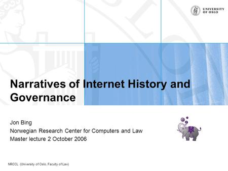NRCCL (University of Oslo, Faculty of Law) Narratives of Internet History and Governance Jon Bing Norwegian Research Center for Computers and Law Master.