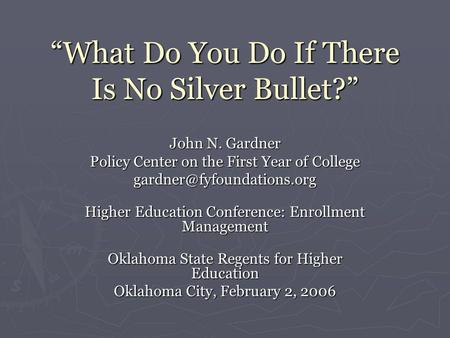 """What Do You Do If There Is No Silver Bullet?"" John N. Gardner Policy Center on the First Year of College Higher Education Conference:"