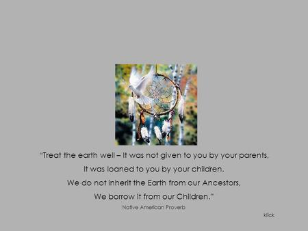 """Treat the earth well – It was not given to you by your parents, It was loaned to you by your children. We do not inherit the Earth from our Ancestors,"