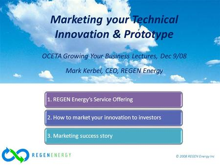 © 2008 REGEN Energy Inc Marketing your Technical Innovation & Prototype, OCETA Dec 9/08 © 2008 REGEN Energy Inc Marketing your Technical Innovation & Prototype.