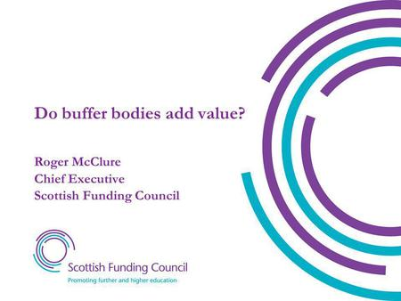Do buffer bodies add value? Roger McClure Chief Executive Scottish Funding Council.