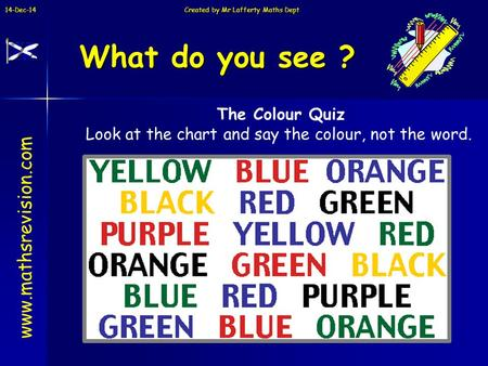 14-Dec-14 Created by Mr Lafferty Maths Dept What do you see ? www.mathsrevision.com The Colour Quiz Look at the chart and say the colour, not the word.