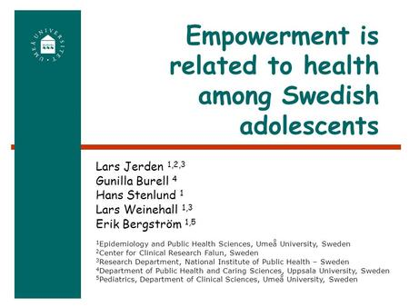 Empowerment is related to health among Swedish adolescents 1 Epidemiology and Public Health Sciences, Umeå University, Sweden 2 Center for Clinical Research.