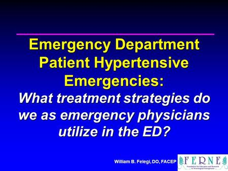 William B. Felegi, DO, FACEP Emergency Department Patient Hypertensive Emergencies: What treatment strategies do we as emergency physicians utilize in.