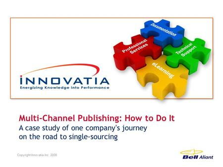Multi-Channel Publishing: How to Do It A case study of one company ' s journey on the road to single-sourcing Copyright Innovatia Inc. 2008.