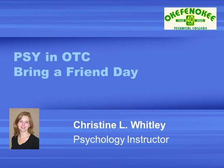 PSY in OTC Bring a Friend Day Christine L. Whitley Psychology Instructor.