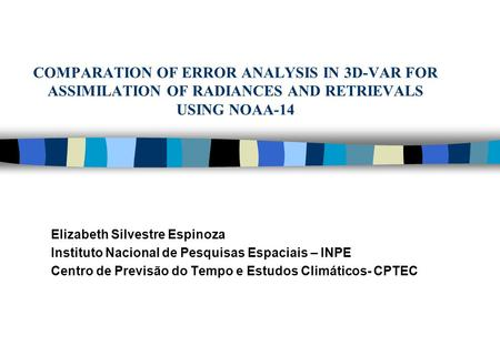 COMPARATION OF ERROR ANALYSIS IN 3D-VAR FOR ASSIMILATION OF RADIANCES AND RETRIEVALS USING NOAA-14 Elizabeth Silvestre Espinoza Instituto Nacional de Pesquisas.