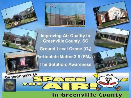 Improving Air Quality in Greenville County, SC Ground Level Ozone (O 3 ) Particulate Matter 2.5 (PM 2.5 ) The Solution: Awareness.