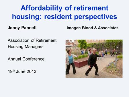 Affordability of retirement housing: resident perspectives Jenny Pannell Association of Retirement Housing Managers Annual Conference 19 th June 2013 Imogen.
