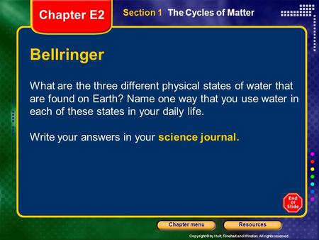 Copyright © by Holt, Rinehart and Winston. All rights reserved. ResourcesChapter menu Section 1 The Cycles of Matter Bellringer What are the three different.