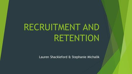 RECRUITMENT AND RETENTION Lauren Shackleford & Stephanie Michalik.