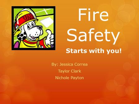 Fire Safety By: Jessica Correa Taylor Clark Nichole Payton Starts with you!