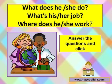 What does he /she do? What's his/her job? Where does he/she work?