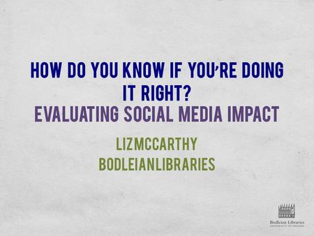 How do you know if you ' re doing it right? Evaluating social media impact Liz McCarthy Bodleian Libraries.