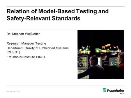 © Fraunhofer FIRST Dr. Stephan Weißleder Research Manager Testing Department Quality of Embedded Systems (QUEST) Fraunhofer-Institute FIRST Relation of.