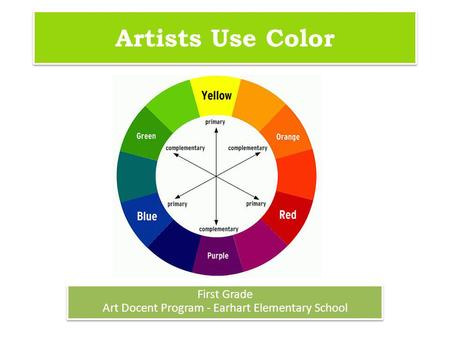 Artists Use Color First Grade Art Docent Program - Earhart Elementary School First Grade Art Docent Program - Earhart Elementary School.