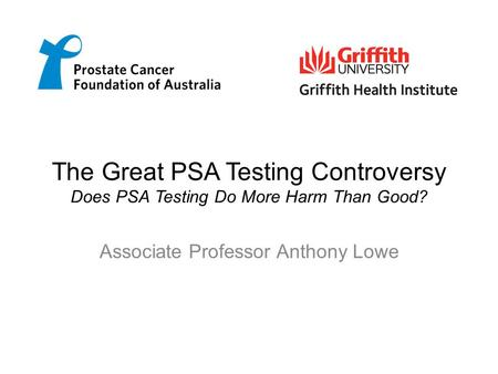 The Great PSA Testing Controversy Does PSA Testing Do More Harm Than Good? Associate Professor Anthony Lowe.