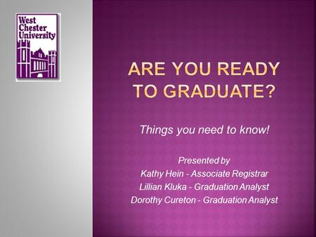 Things you need to know! Presented by Kathy Hein - Associate Registrar Lillian Kluka - Graduation Analyst Dorothy Cureton - Graduation Analyst.