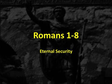 Romans 1-8 Eternal Security. II.God's eternal care of the believer in Jesus Christ A.How do we define God's security for the believer in Jesus Christ?