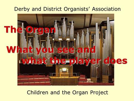 Derby and District Organists' Association Children and the Organ Project The Organ What you see and what the player does what the player does What you.