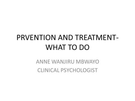 PRVENTION AND TREATMENT- WHAT TO DO ANNE WANJIRU MBWAYO CLINICAL PSYCHOLOGIST.