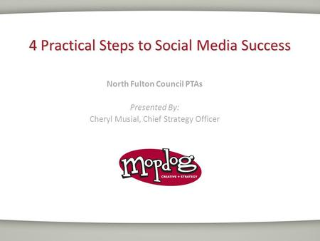 4 Practical Steps to Social Media Success North Fulton Council PTAs Presented By: Cheryl Musial, Chief Strategy Officer.