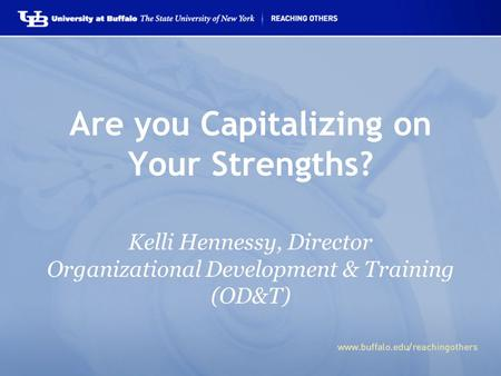Are you Capitalizing on Your Strengths? Kelli Hennessy, Director Organizational Development & Training (OD&T)