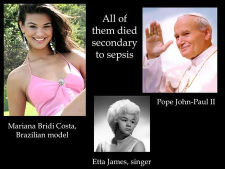 Mariana Bridi Costa, Brazilian model Pope John-Paul II Etta James, singer All of them died secondary to sepsis.