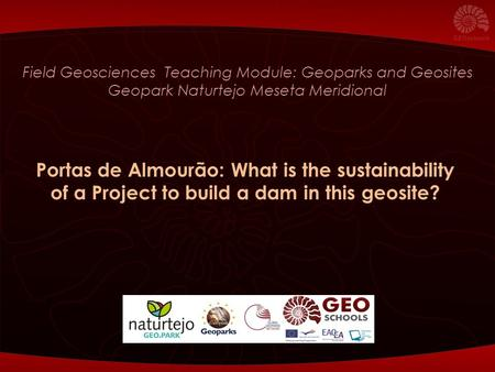 Field Geosciences Teaching Module: Geoparks and Geosites Geopark Naturtejo Meseta Meridional Portas de Almourão: What is the sustainability of a Project.