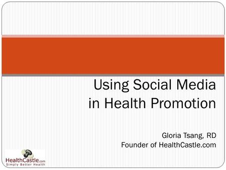 Using Social Media in Health Promotion Gloria Tsang, RD Founder of HealthCastle.com.